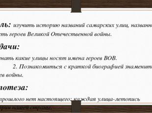 Цель: изучить историю названий самарских улиц, названных в честь героев Велик