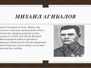МИХАИЛ АГИБАЛОВ Герой Советского Союза. Звание это получил за героизм, проявл