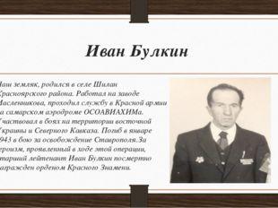 Иван Булкин Наш земляк, родился в селе Шилан Красноярского района. Работал на