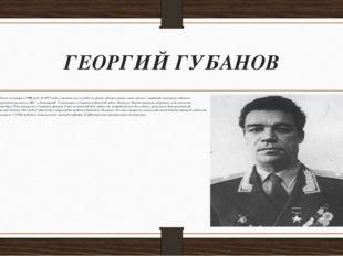 ГЕОРГИЙ ГУБАНОВ Родился в Самаре в 1908 году. В 1927-м был призван на службу