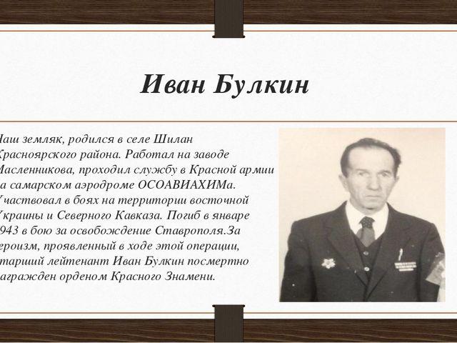 Иван Булкин Наш земляк, родился в селе Шилан Красноярского района. Работал на...