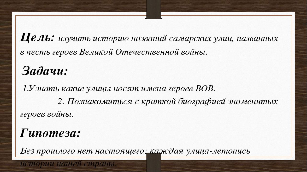 Цель: изучить историю названий самарских улиц, названных в честь героев Велик...