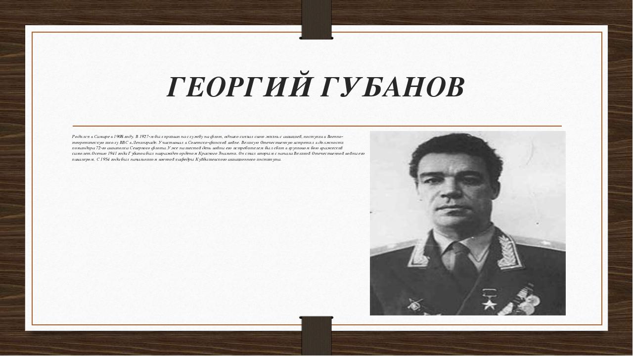 ГЕОРГИЙ ГУБАНОВ Родился в Самаре в 1908 году. В 1927-м был призван на службу...