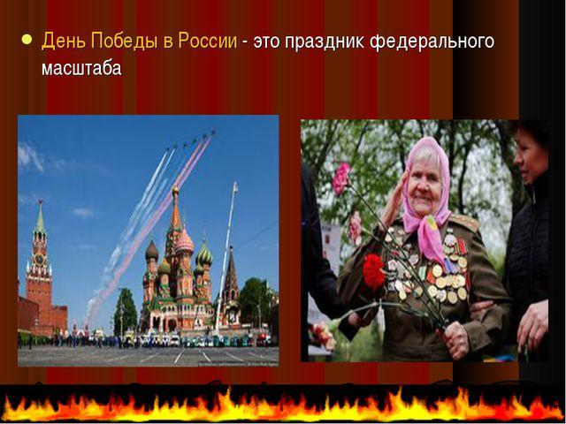 День Победы в России - это праздникфедерального масштаба