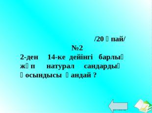 /20 ұпай/ №2 2-ден 14-ке дейінгі барлық жұп натурал сандардың қосындысы қанд