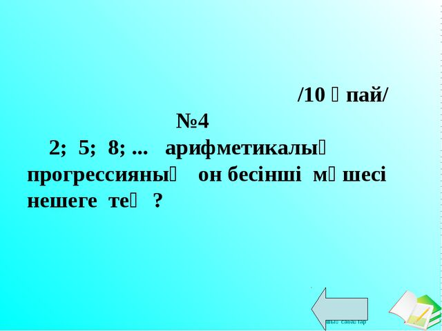 /10 ұпай/ №4 2; 5; 8; ... арифметикалық прогрессияның он бесінші мүшесі неше...