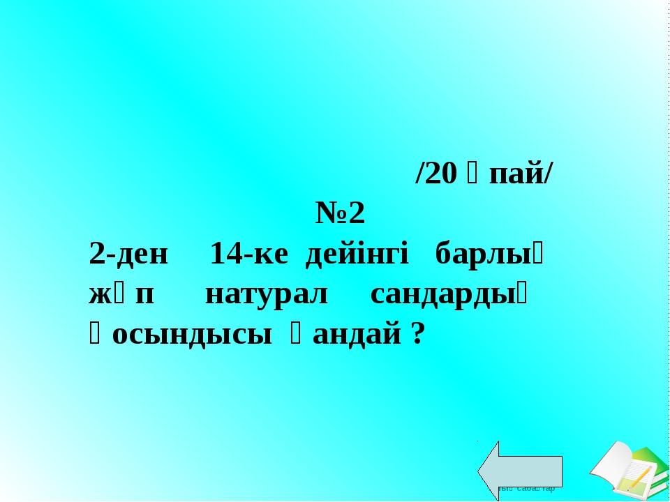 /20 ұпай/ №2 2-ден 14-ке дейінгі барлық жұп натурал сандардың қосындысы қанд...