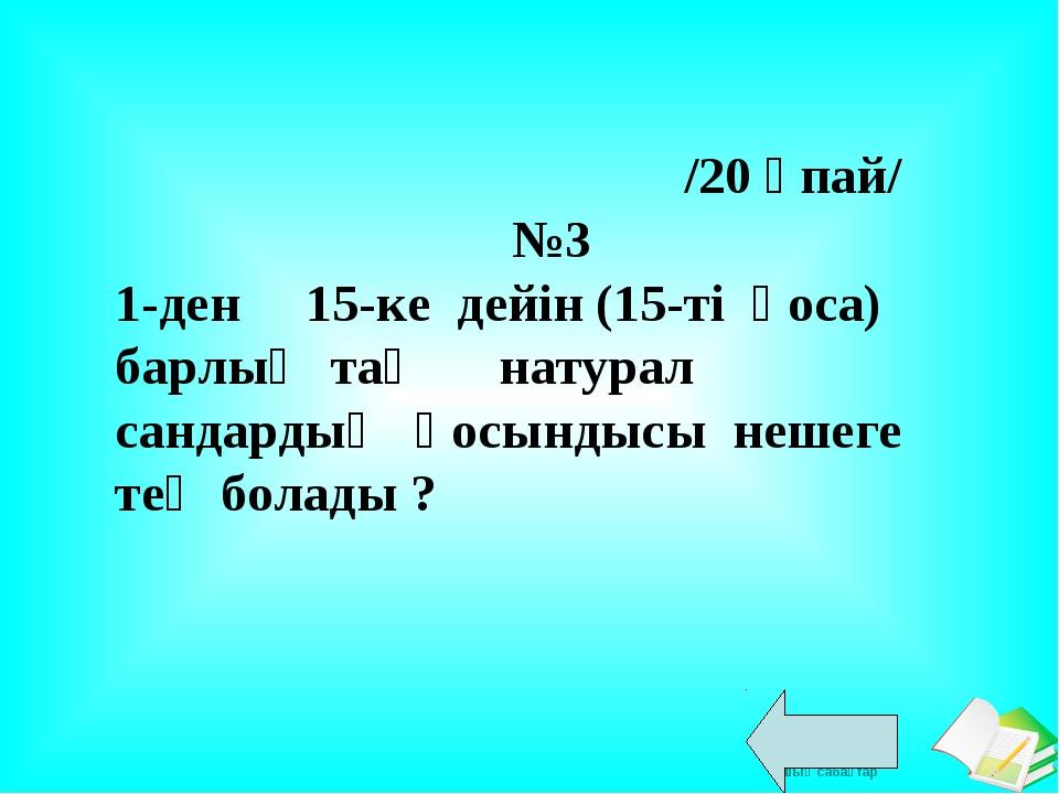 /20 ұпай/ №3 1-ден 15-ке дейін (15-ті қоса) барлық тақ натурал сандардың қос...