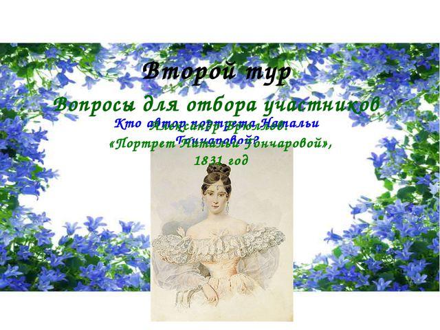Кто автор портрета Натальи Гончаровой? Второй тур Вопросы для отбора участник...