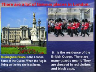 It   is the residence of the British Queen. There are many guards near it. Th