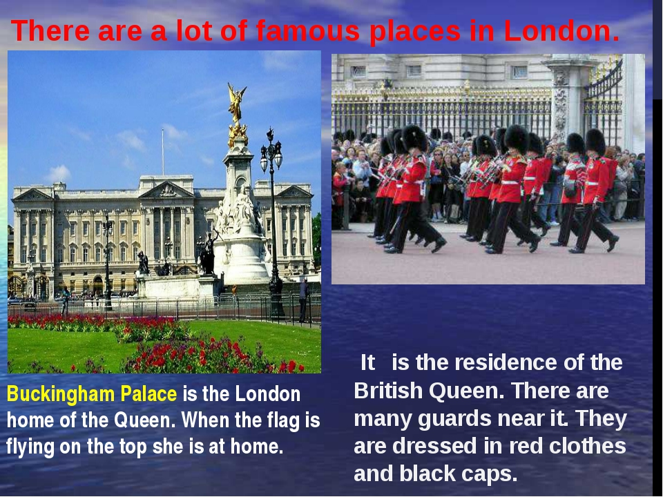 It   is the residence of the British Queen. There are many guards near it. Th...