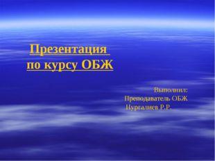 Презентация по курсу ОБЖ Выполнил: Преподаватель ОБЖ Нургалиев Р.Р.