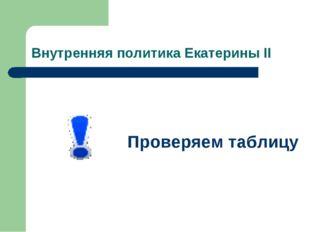 Внутренняя политика Екатерины II Проверяем таблицу