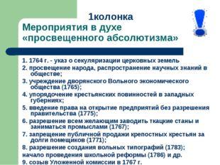 1колонка Мероприятия в духе «просвещенного абсолютизма» 1. 1764 г. - указ