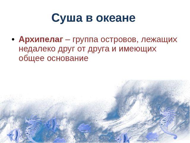 Суша в океане Архипелаг – группа островов, лежащих недалеко друг от друга и и...
