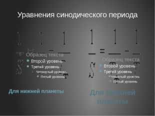 Уравнения синодического периода Для нижней планеты Для верхней планеты
