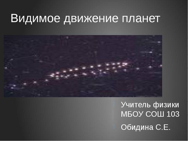 Видимое движение планет Учитель физики МБОУ СОШ 103 Обидина С.Е.