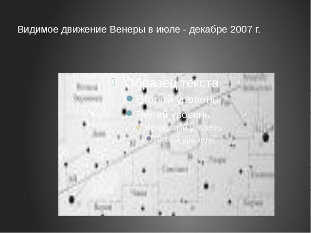 Видимое движение Венеры в июле - декабре 2007 г.