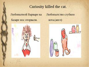 Curiosity killed the cat. Любопытной Варваре на Любопытство сгубило базаре но