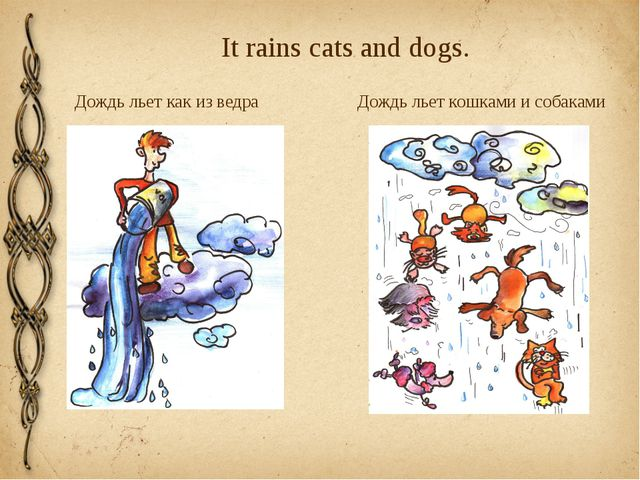 It rains cats and dogs. Дождь льет как из ведра Дождь льет кошками и собаками