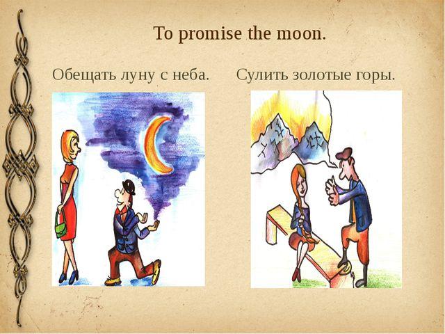 To promise the moon. Обещать луну с неба. Сулить золотыe горы.