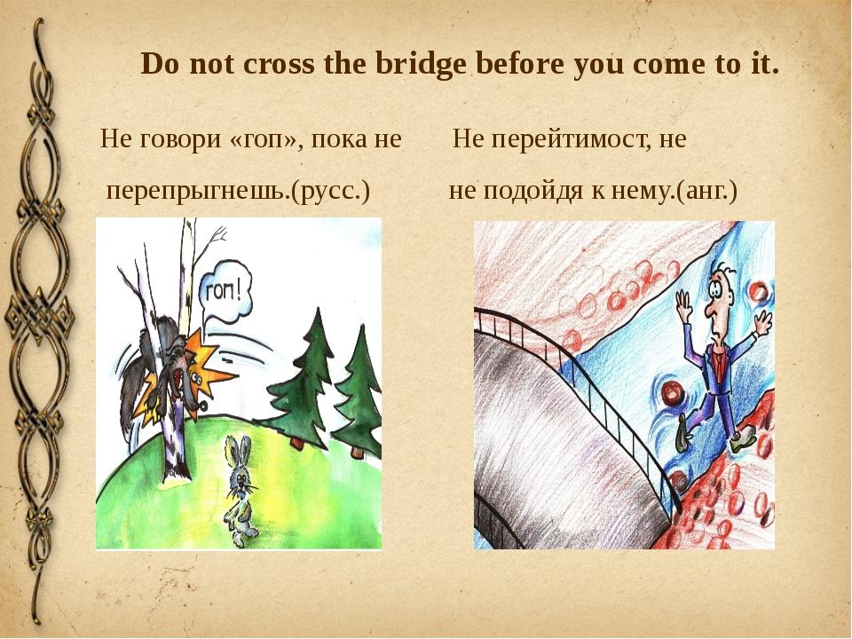 Do not cross the bridge before you come to it. Не говори «гоп», пока не Не пе...