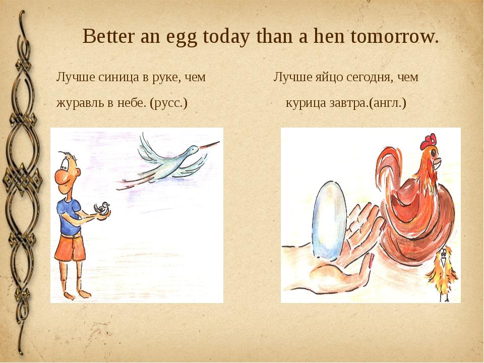 Better an egg today than a hen tomorrow. Лучше синица в руке, чем Лучше яйцо...