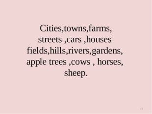 * Cities,towns,farms, streets ,cars ,houses fields,hills,rivers,gardens, appl