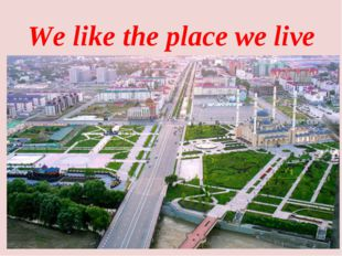 We like the place we live *