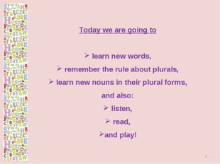Today we are going to learn new words, remember the rule about plurals, learn