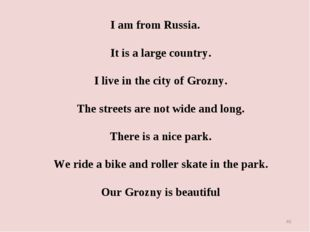 I am from Russia. It is a large country. I live in the city of Grozny. The st