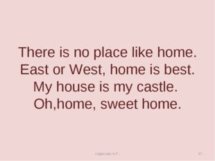 There is no place like home. East or West, home is best. My house is my castl