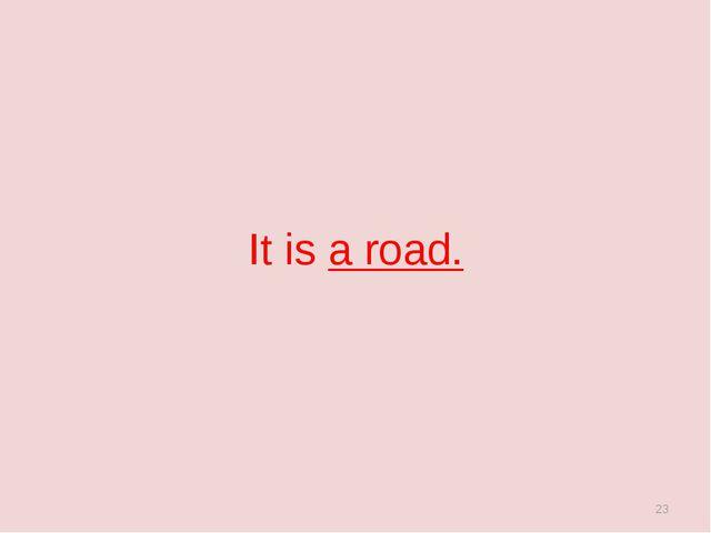 It is a road. *