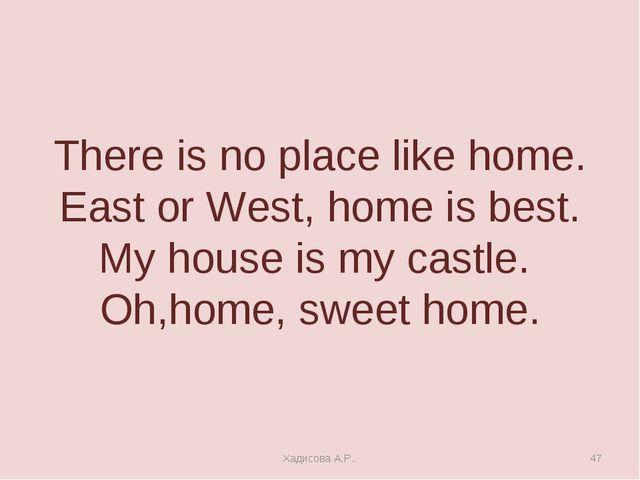 There is no place like home. East or West, home is best. My house is my castl...