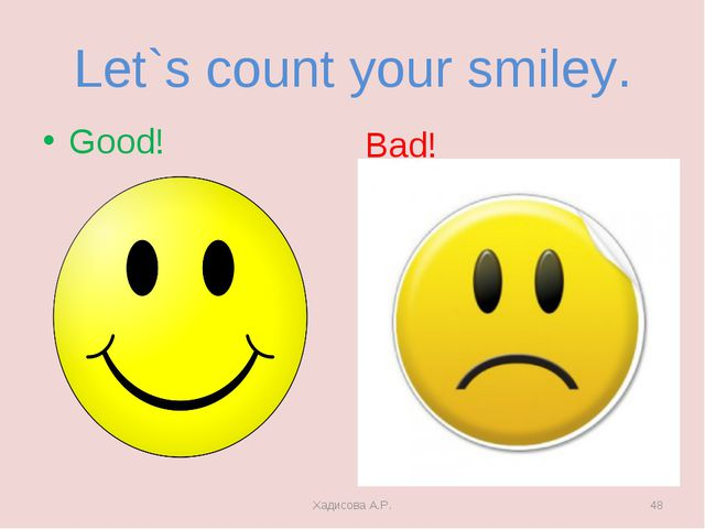 Let`s count your smiley. Good! Bad! Хадисова А.Р. * Хадисова А.Р.