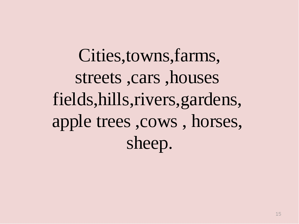 * Cities,towns,farms, streets ,cars ,houses fields,hills,rivers,gardens, appl...