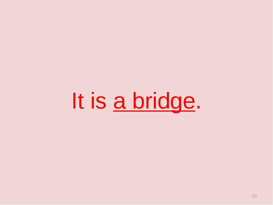 It is a bridge. *