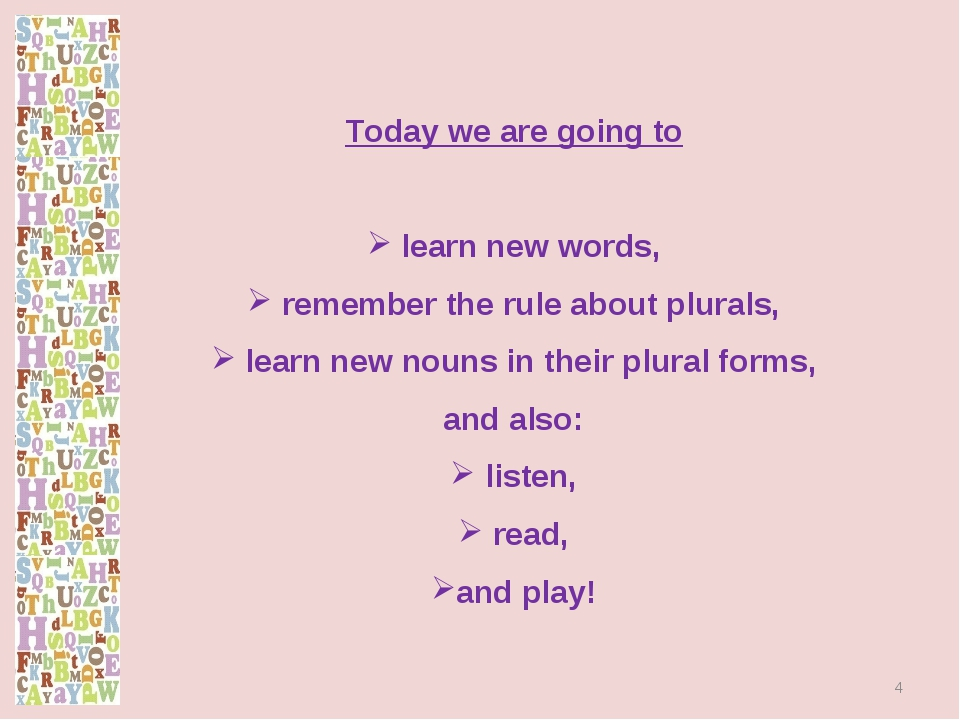 Today we are going to learn new words, remember the rule about plurals, learn...