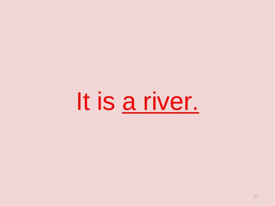 It is a river. *