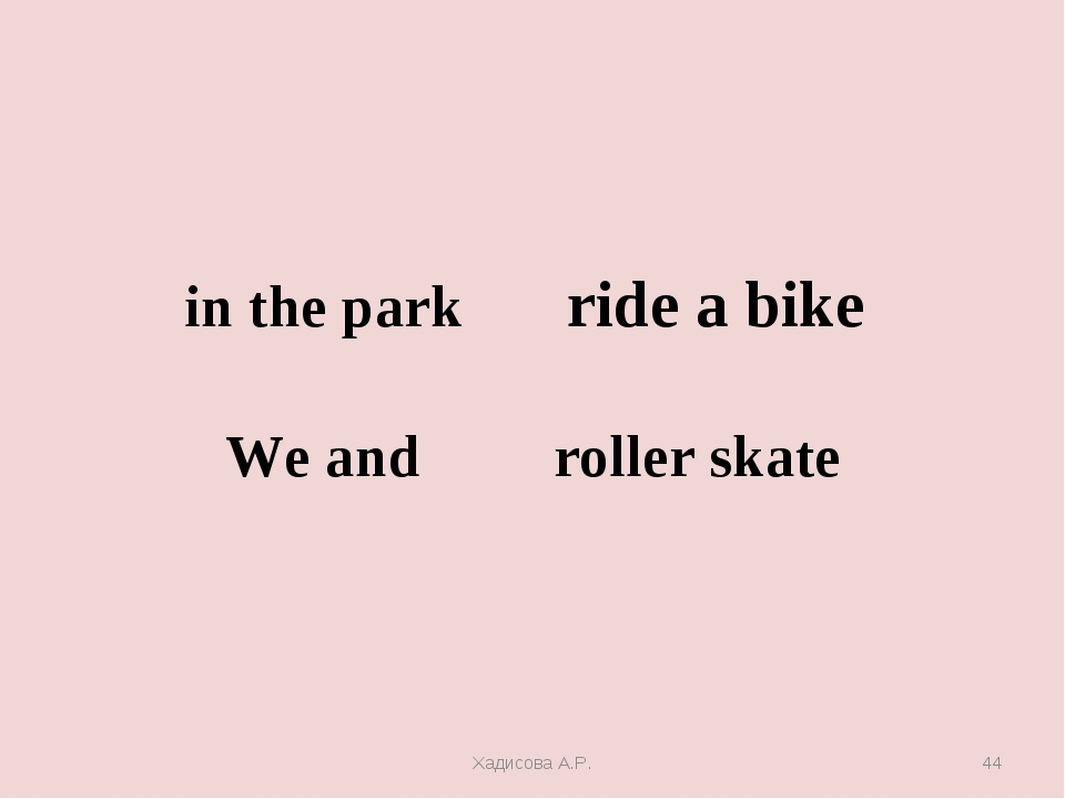 in the park ride a bike We and roller skate Хадисова А.Р. * Хадисова А.Р.