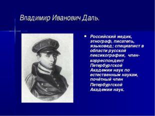 Владимир Иванович Даль. Российский медик, этнограф, писатель, языковед; специ