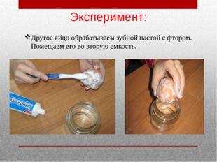 Другое яйцо обрабатываем зубной пастой с фтором. Помещаем его во вторую емкос