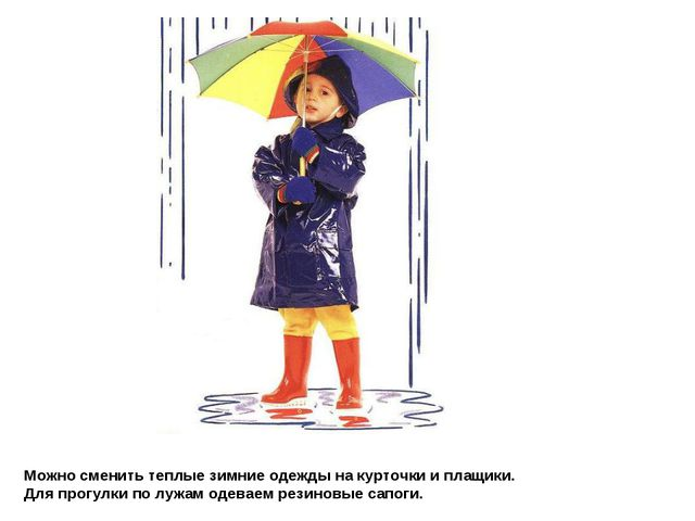 Можно сменить теплые зимние одежды на курточки и плащики. Для прогулки по луж...