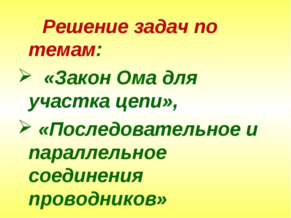 Решение задач по темам: «Закон Ома для участка цепи», «Последовательное и па...