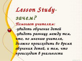 Lesson Study-зачем? Помогает учителям: -увидеть обучение детей -увидеть разни
