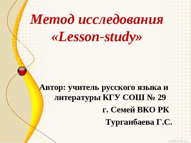 Метод исследования «Lesson-study» Автор: учитель русского языка и литературы...