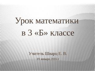 Учитель Шварц Е. В. 19 января 2016 г Урок математики в 3 «Б» классе