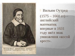 Вильям Оутред (1575 – 1660 гг) – английский математик впервые в 1631 году ввё