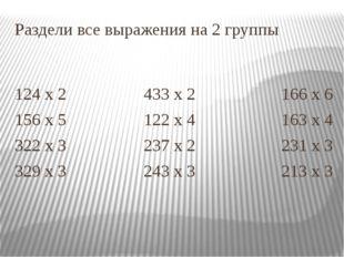 Раздели все выражения на 2 группы 124 х 2 433 х 2 166 х 6 156 х 5 122 х 4 163