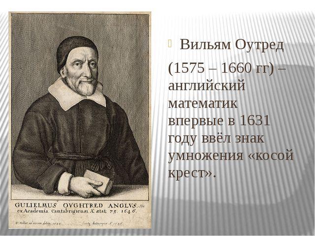 Вильям Оутред (1575 – 1660 гг) – английский математик впервые в 1631 году ввё...